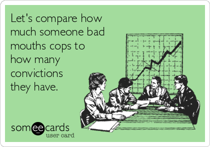 Let's compare how much someone bad mouths cops to how many convictions they have.
