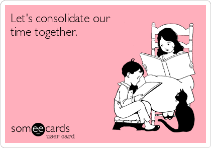 Let's consolidate our        time together.