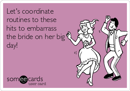 Let's coordinate routines to these hits to embarrass the bride on her big day!