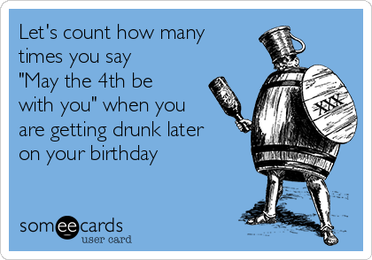 """Let's count how many times you say """"May the 4th be with you"""" when you are getting drunk later on your birthday"""