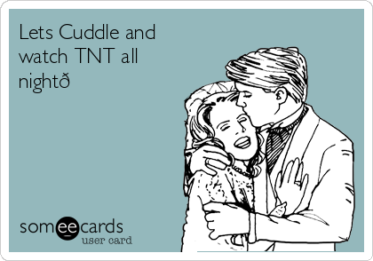 Lets Cuddle and watch TNT all night