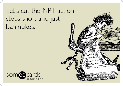 Let's cut the NPT action steps short and just ban nukes.