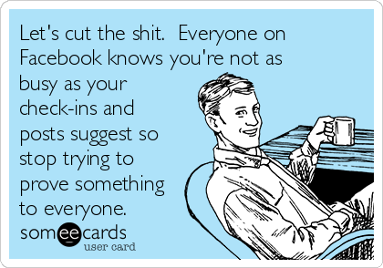 Let's cut the shit.  Everyone on Facebook knows you're not as busy as your check-ins and posts suggest so stop trying to prove something to everyone.