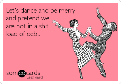 Let's dance and be merry and pretend we are not in a shit load of debt.