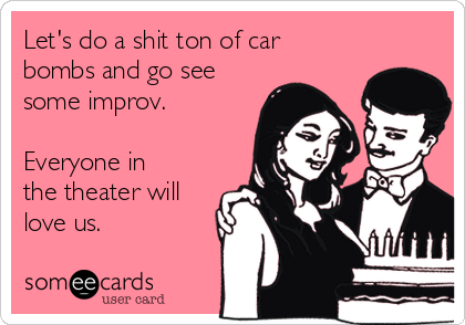 Let's do a shit ton of car bombs and go see some improv.  Everyone in the theater will love us.