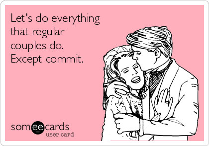 Let's do everything that regular couples do. Except commit.
