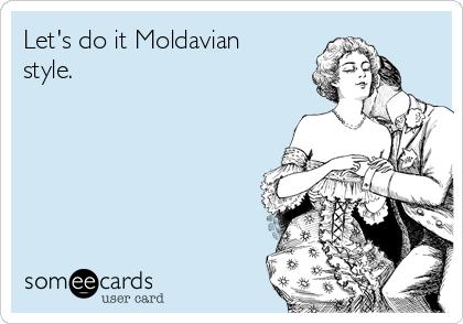 Let's do it Moldavian style.