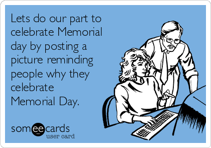 Lets do our part to celebrate Memorial day by posting a picture reminding people why they celebrate Memorial Day.