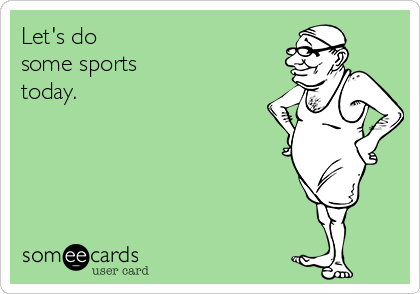 Let's do some sports today.