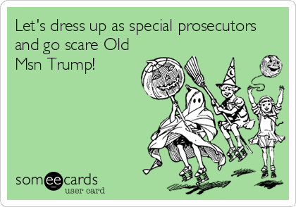 Let's dress up as special prosecutors and go scare Old Msn Trump!