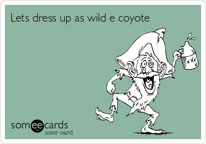 Lets dress up as wild e coyote