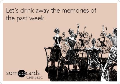 Let's drink away the memories of the past week