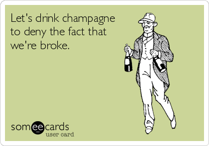 Let's drink champagne to deny the fact that we're broke.