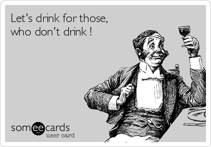 Let's drink for those, who don't drink !