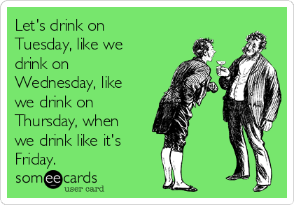 Let's drink on Tuesday, like we drink on Wednesday, like we drink on Thursday, when we drink like it's  Friday.