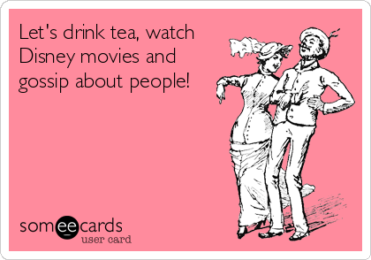 Let's drink tea, watch Disney movies and gossip about people!