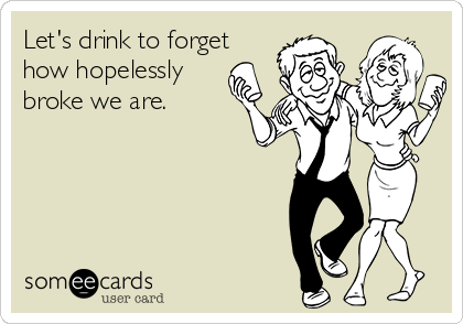 Let's drink to forget how hopelessly broke we are.