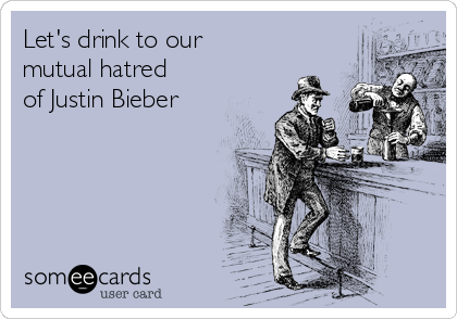 Let's drink to our mutual hatred of Justin Bieber
