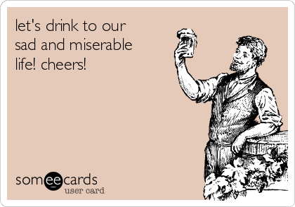let's drink to our sad and miserable life! cheers!