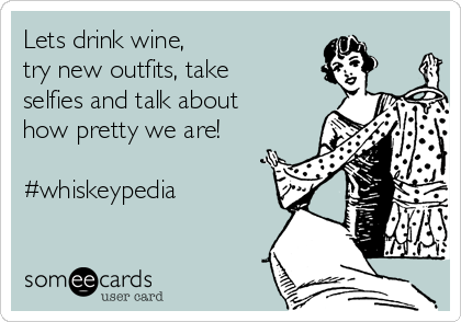 Lets drink wine,  try new outfits, take selfies and talk about how pretty we are!  #whiskeypedia