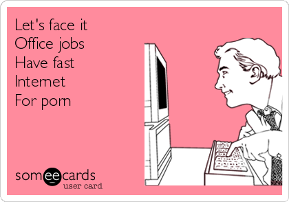 Let's face it  Office jobs  Have fast Internet For porn