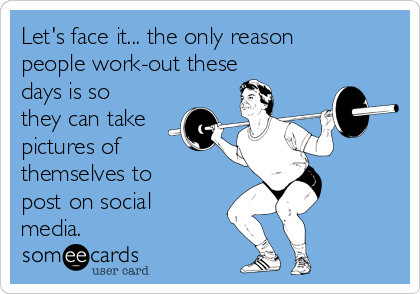 Let's face it... the only reason people work-out these days is so they can take pictures of themselves to post on social media.