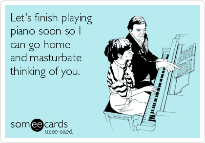 Let's finish playing piano soon so I can go home and masturbate thinking of you.