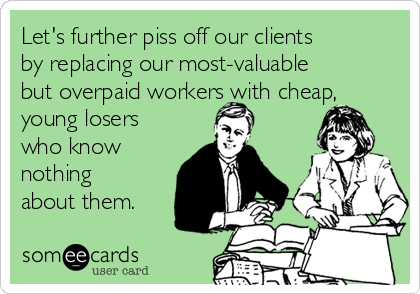 Let's further piss off our clients by replacing our most-valuable but overpaid workers with cheap, young losers who know nothing about them.
