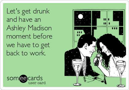 Let's get drunk and have an Ashley Madison moment before we have to get back to work.