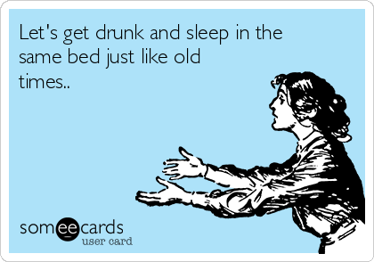 Let's get drunk and sleep in the same bed just like old times..