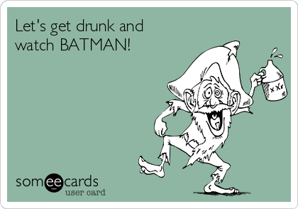 Let's get drunk and  watch BATMAN!