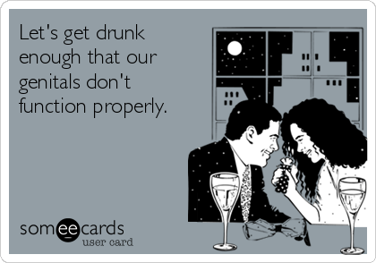 Let's get drunk enough that our genitals don't function properly.