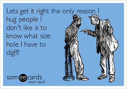 Lets get it right the only reason I hug people I don't like is to know what size hole I have to dig!!!!