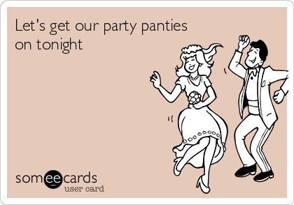 Let's get our party panties on tonight