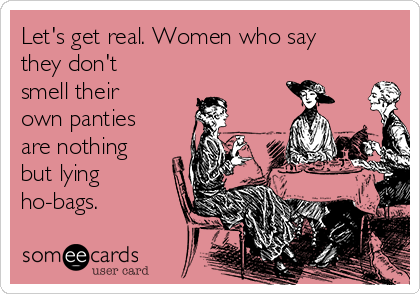 Let's get real. Women who say they don't smell their own panties are nothing but lying ho-bags.