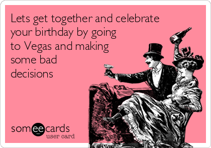 Lets get together and celebrate your birthday by going to Vegas and making some bad decisions