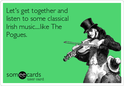 Let's get together and  listen to some classical Irish music....like The Pogues.