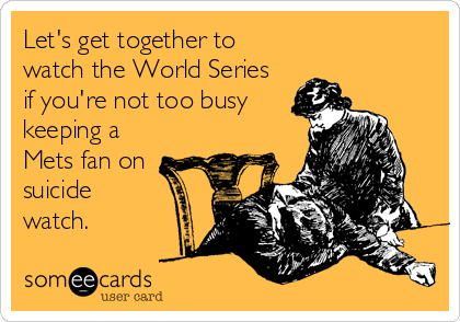 Let's get together to watch the World Series if you're not too busy keeping a  Mets fan on suicide  watch.