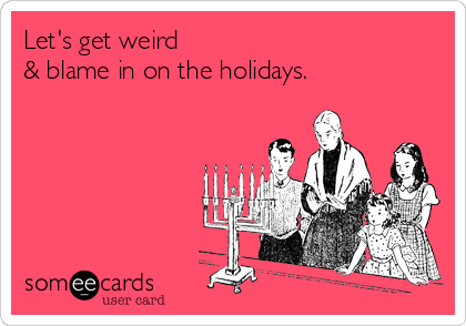 Let's get weird & blame in on the holidays.