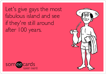 Let's give gays the most  fabulous island and see if they're still around after 100 years.