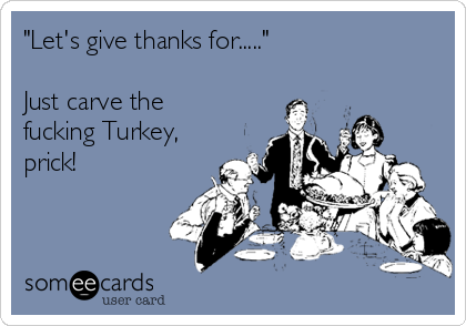 """""""Let's give thanks for.....""""  Just carve the fucking Turkey, prick!"""