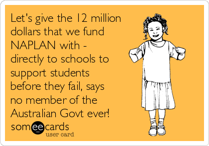 Let's give the 12 million dollars that we fund NAPLAN with - directly to schools to  support students before they fail, says no member of the Australian Govt ever!