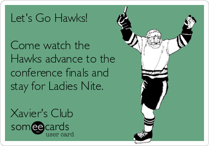 Let's Go Hawks!  Come watch the Hawks advance to the conference finals and stay for Ladies Nite.   Xavier's Club