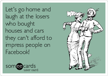 Let's go home and laugh at the losers who bought houses and cars they can't afford to impress people on  Facebook!
