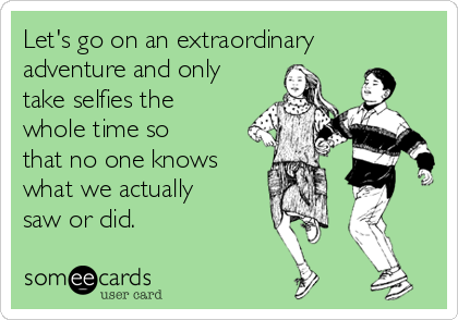 Let's go on an extraordinary adventure and only take selfies the whole time so that no one knows what we actually saw or did.