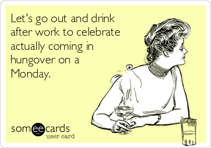 Let's go out and drink after work to celebrate actually coming in hungover on a Monday.