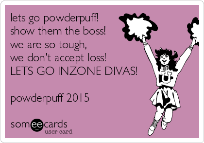 lets go powderpuff! show them the boss! we are so tough, we don't accept loss! LETS GO INZONE DIVAS!  powderpuff 2015