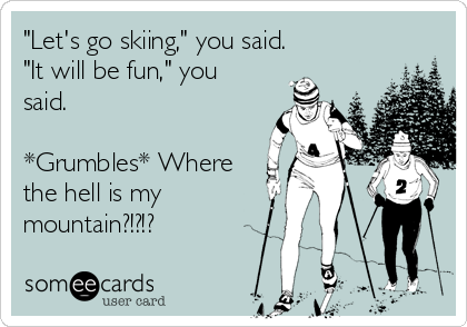 """""""Let's go skiing,"""" you said. """"It will be fun,"""" you said.  *Grumbles* Where the hell is my mountain?!?!?"""
