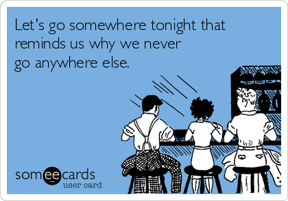 Let's go somewhere tonight that reminds us why we never go anywhere else.