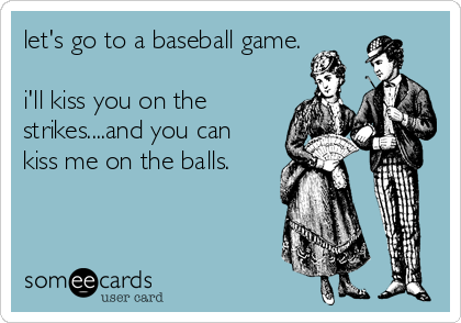 let's go to a baseball game.  i'll kiss you on the strikes....and you can kiss me on the balls.